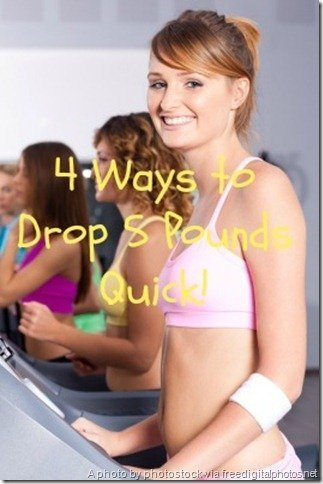 4 Ways to Drop 5 Pounds Quick!